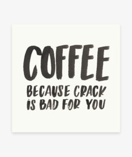 Coffee because crack is bad for you